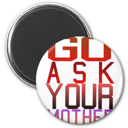 Dadism - GO ASK YOUR MOTHER Refrigerator Magnets