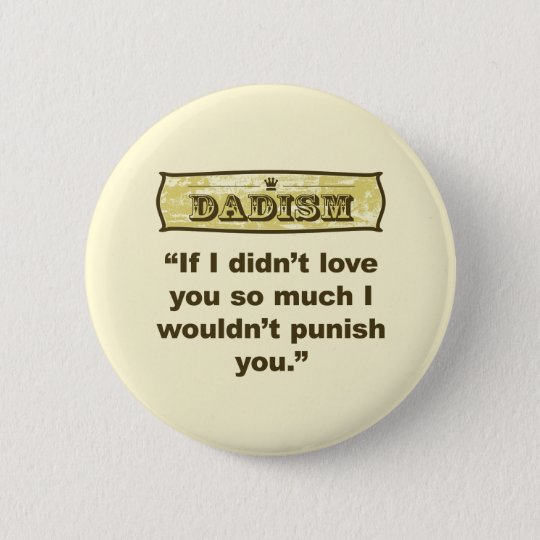 Dadism - If I didn't love you so much I wouldn't.. 6 Cm Round Badge