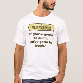 Dadism- If you're gonna be dumb you gotta be tough T-Shirt