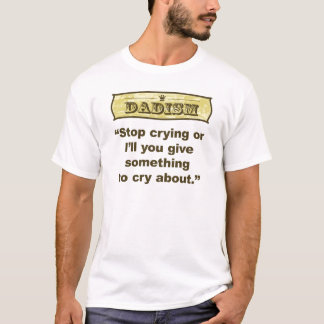 Dadism - Stop crying or I'll give you something... T-Shirt