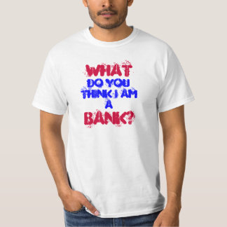 Dadisms, What do you think I am a bank? T-Shirt