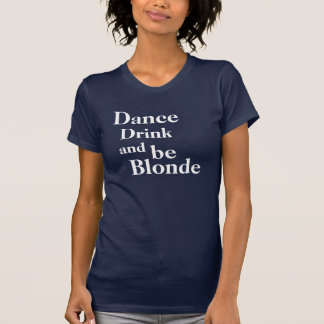 Dance, Drink, and be Blonde Ladies Tees
