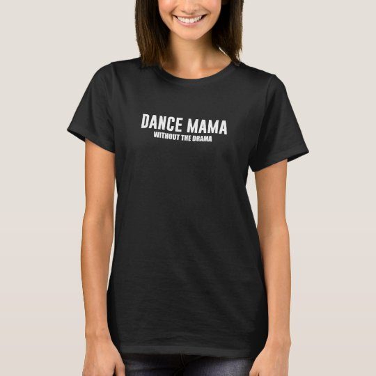 Dance Mama without the Drama Supportive Mum T-Shir