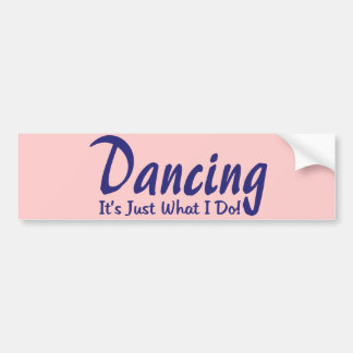 Dancing its what I do Bumper Sticker