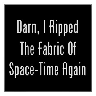 Darn, I Ripped The Fabric Of Space-Time Again Poster