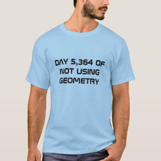 DAY 5,364 OF NOT USING GEOMETRY T-SHIRT
