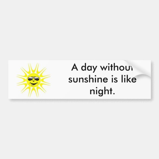 Day without sunshine bumper sticker