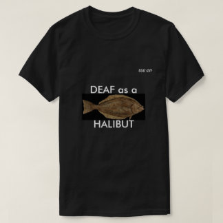 DEAF as a HALIBUT on black T-Shirt