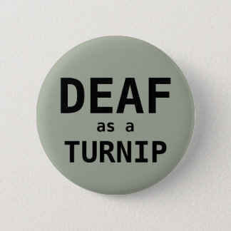 DEAF as a TURNIP 6 Cm Round Badge