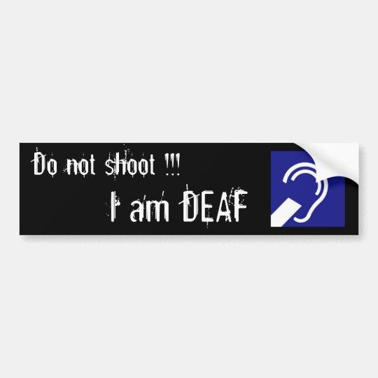 Deaf, Do not shoot !!!, I am DEAF Bumper Sticker