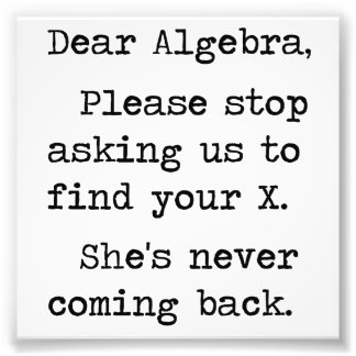 Dear Algebra Please Stop Asking Us To Find Your X Art Photo
