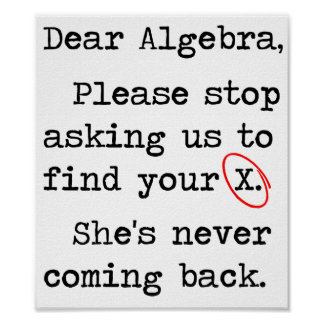 Dear Algebra Please Stop Asking Us To Find Your X Poster
