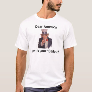 """Dear America, Here is your """"Bailout!"""" T-Shirt"""