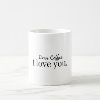 Dear Coffee, I love you. Coffee Mug