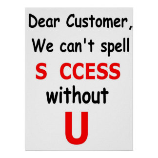 Dear Customer We Can't Spell Success Without You Poster
