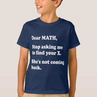 Dear Math, Quit Asking Me to Find Your X... T-Shirt