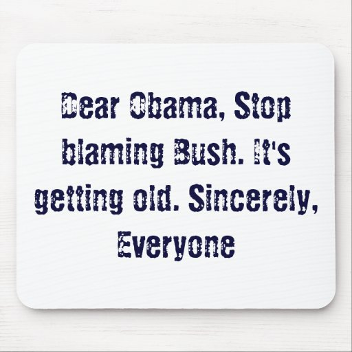 Dear Obama, Stop blaming Bush. It's getting old... Mouse Pads