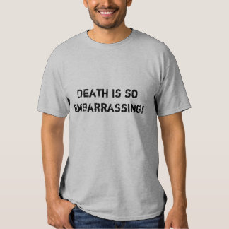 Death is so embarrassing! tshirts