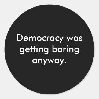 Democracy was getting boring anyway. round sticker