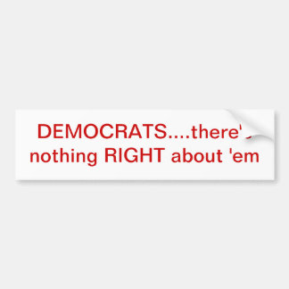 Democrats(nothing right about 'em) bumper sticker