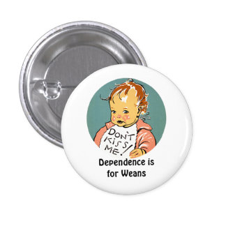 Dependence is for Weans Button