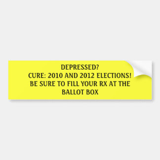 DEPRESSED?CURE: 2010 AND 2012 ELECTIONS!BE SURE... CAR BUMPER STICKER