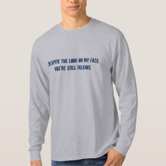 Despite the look on my face, you're still talking. T-Shirt