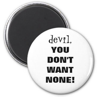 """devil, YOU DON'T WANT NONE!!!"" Magnet"
