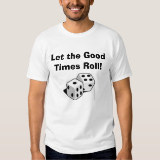 Dice, Let the Good Times Roll! T Shirt