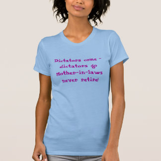 Dictators come - dictators goMother-in-laws nev... T-Shirt