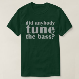 """Did anybody tune the bass?"" Dark Tee"
