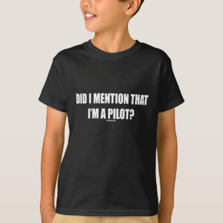 DID I MENTION THAT IM A PILOT? T-Shirt