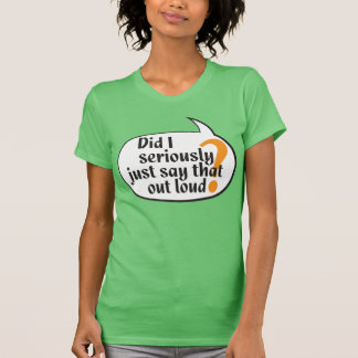 Did I seriously just say that out loud? T-Shirt