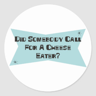 Did Somebody Call For A Cheese Eater Round Sticker