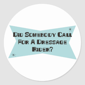 Did Somebody Call For A Dressage Rider Round Sticker