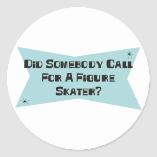 Did Somebody Call For A Figure Skater Classic Round Sticker