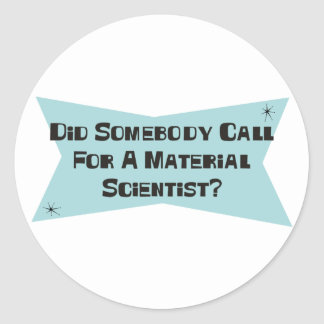 Did Somebody Call For A Material Scientist Round Stickers