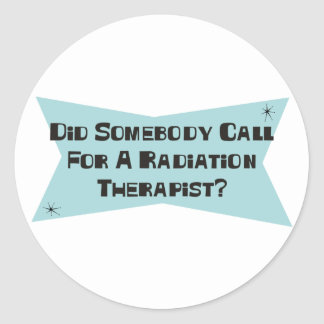 Did Somebody Call For A Radiation Therapist Classic Round Sticker