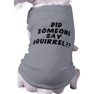 Did Someone Say Squirrel Dog Tshirt