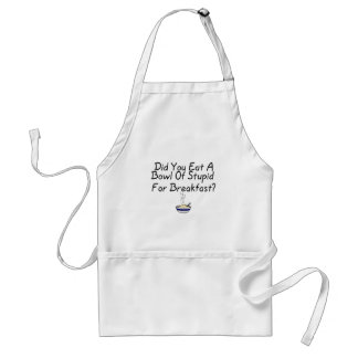 Did You Eat A Bowl Of Stupid Standard Apron