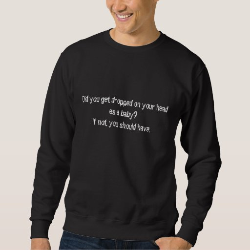 Did you get dropped on your head as a baby? pull over sweatshirt