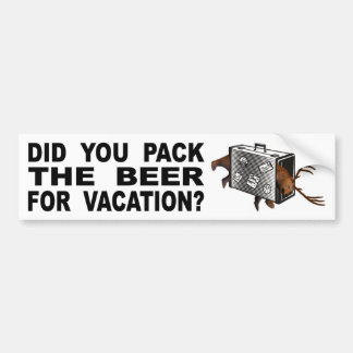 Did You Pack The Beer For Vacation? Bumper Sticker