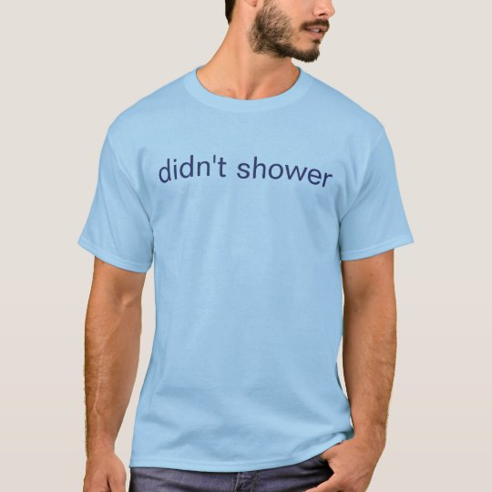 didn't shower T-Shirt