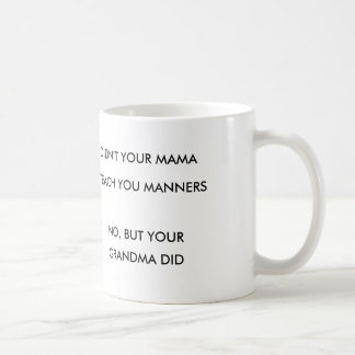 DIDN'T YOUR MAMA TEACH YOU MANNERS COFFEE MUG