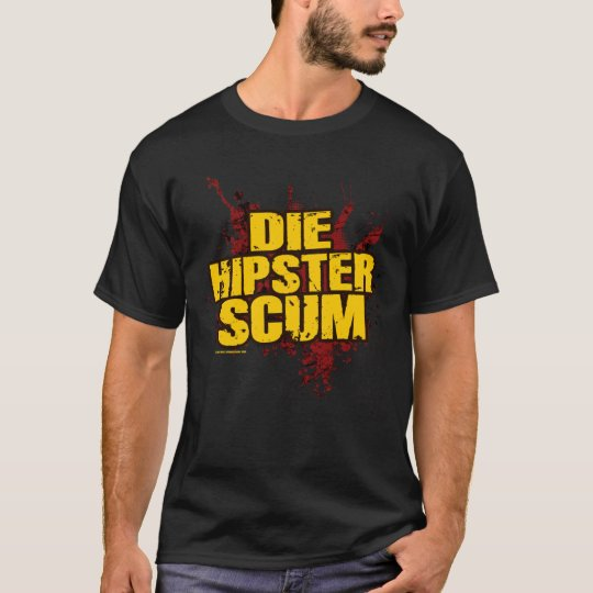 DIE HIPSTER SCUM! T-Shirt