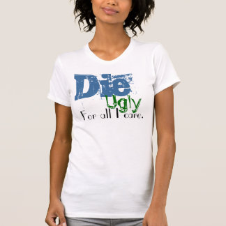 Die, Ugly, For all I care. T-Shirt