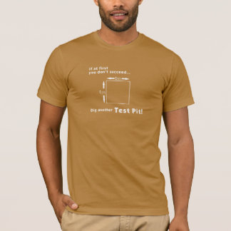 Dig another Test Pit... T-Shirt