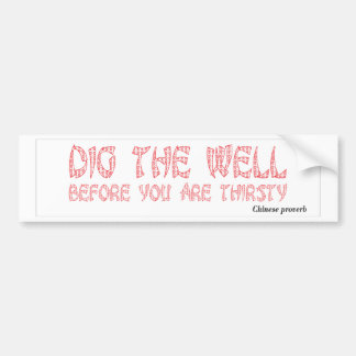 Dig the well before you are thirsty bumper sticker