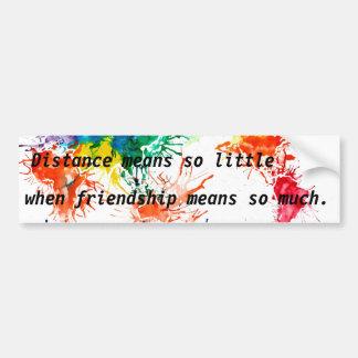 Distance means so little when friendship means so. bumper sticker