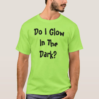 Do I Glow In The Dark? T-Shirt